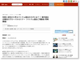 失敗と成功から学ぶベトナム進出のカギとは?! 海外進出企業向けグローバルセミナー(ベトナム進出ご相談会 同時開催) – CNET Japan