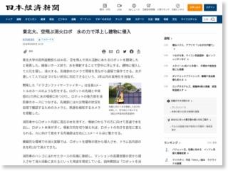 東北大、空飛ぶ消火ロボ 水の力で浮上し建物に侵入 – 日本経済新聞